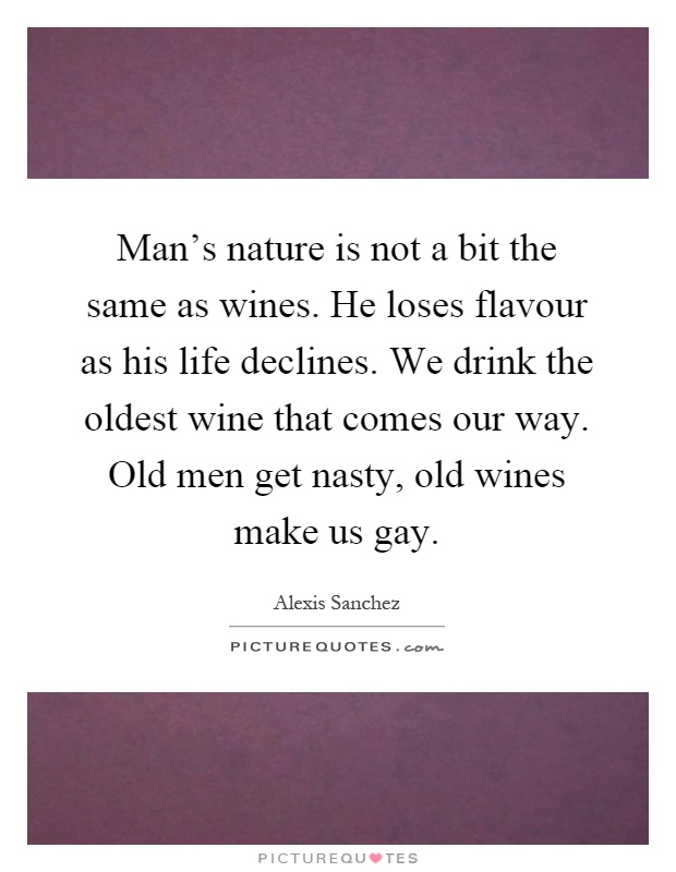Man's nature is not a bit the same as wines. He loses flavour as his life declines. We drink the oldest wine that comes our way. Old men get nasty, old wines make us gay Picture Quote #1