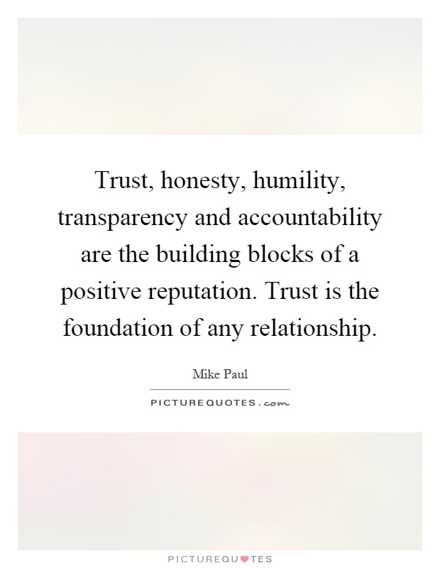 Trust, honesty, humility, transparency and accountability are the building blocks of a positive reputation. Trust is the foundation of any relationship Picture Quote #1