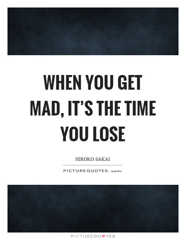 When you get mad, it's the time you lose Picture Quote #1