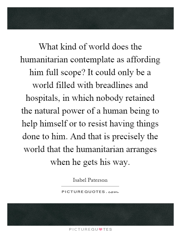 What kind of world does the humanitarian contemplate as affording him full scope? It could only be a world filled with breadlines and hospitals, in which nobody retained the natural power of a human being to help himself or to resist having things done to him. And that is precisely the world that the humanitarian arranges when he gets his way Picture Quote #1