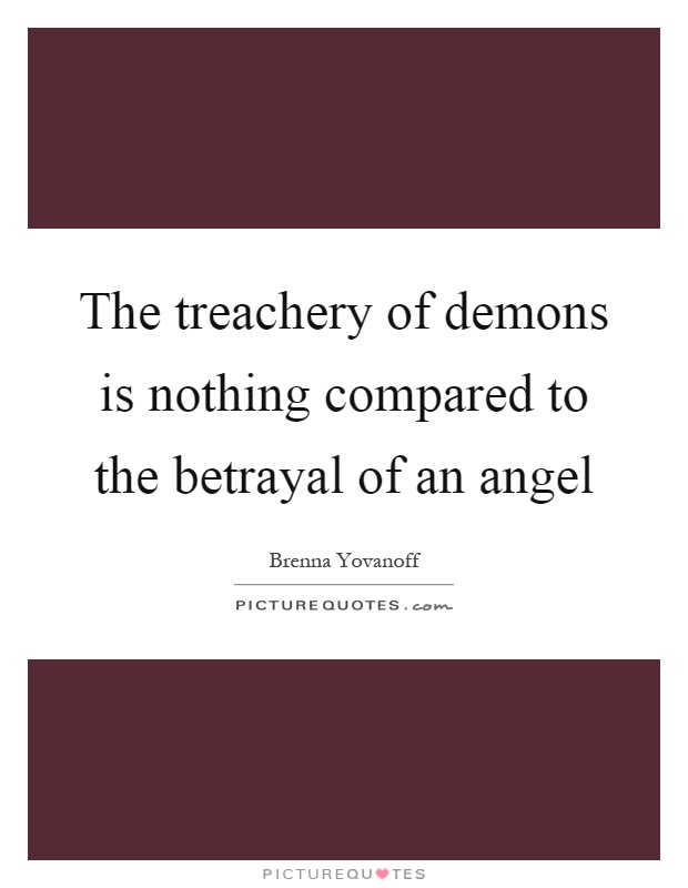 The treachery of demons is nothing compared to the betrayal of an angel Picture Quote #1