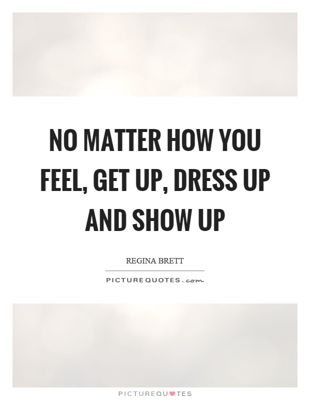 No matter how you feel, get up, dress up and show up Picture Quote #1