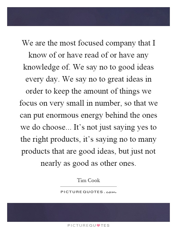 We are the most focused company that I know of or have read of or have any knowledge of. We say no to good ideas every day. We say no to great ideas in order to keep the amount of things we focus on very small in number, so that we can put enormous energy behind the ones we do choose... It's not just saying yes to the right products, it's saying no to many products that are good ideas, but just not nearly as good as other ones Picture Quote #1