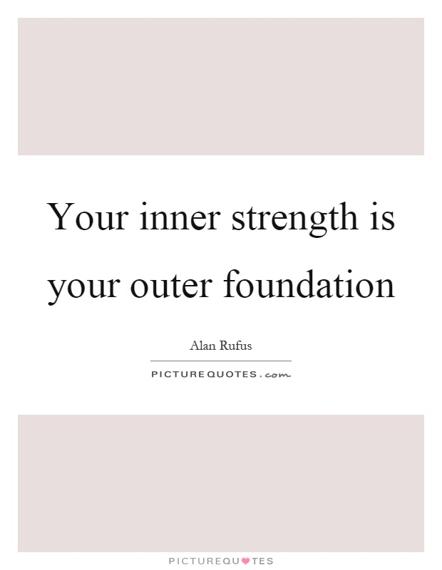 Your inner strength is your outer foundation Picture Quote #1