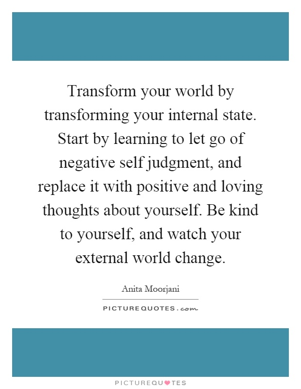 Transform your world by transforming your internal state. Start by learning to let go of negative self judgment, and replace it with positive and loving thoughts about yourself. Be kind to yourself, and watch your external world change Picture Quote #1