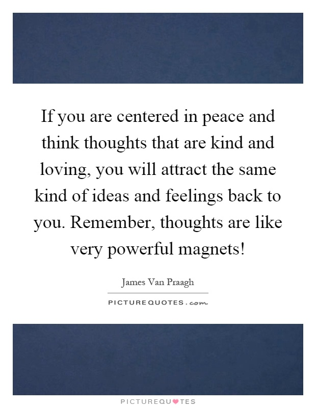 If you are centered in peace and think thoughts that are kind and loving, you will attract the same kind of ideas and feelings back to you. Remember, thoughts are like very powerful magnets! Picture Quote #1