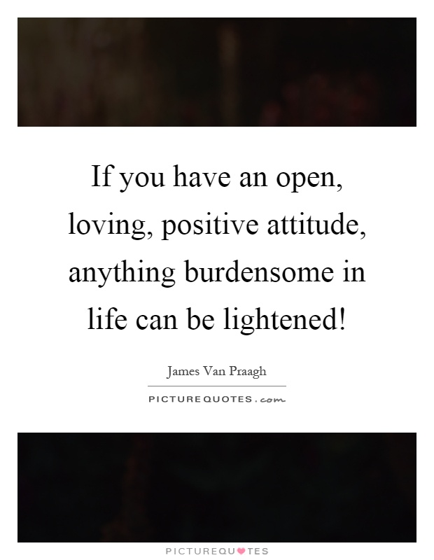 If you have an open, loving, positive attitude, anything burdensome in life can be lightened! Picture Quote #1