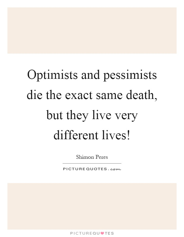 Optimists and pessimists die the exact same death, but they live very different lives! Picture Quote #1