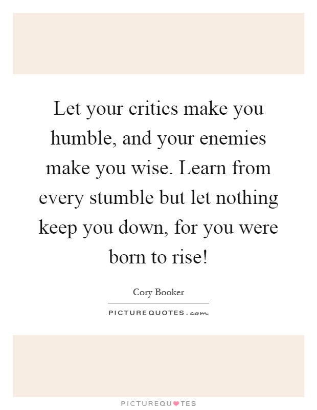 Let your critics make you humble, and your enemies make you wise. Learn from every stumble but let nothing keep you down, for you were born to rise! Picture Quote #1