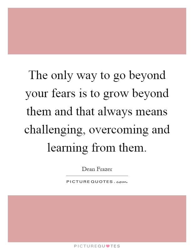 The only way to go beyond your fears is to grow beyond them and that always means challenging, overcoming and learning from them Picture Quote #1