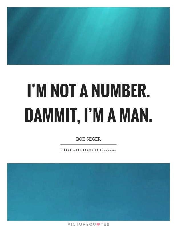 I'm not a number. Dammit, I'm a man Picture Quote #1