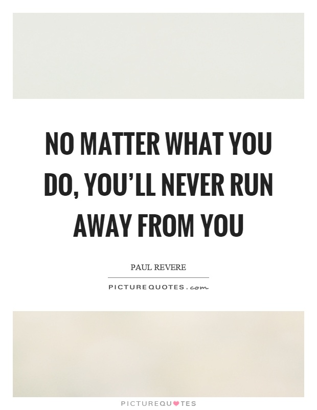 No matter what you do, you'll never run away from you Picture Quote #1