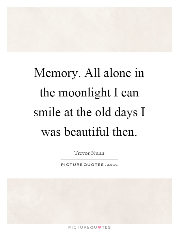 Memory. All alone in the moonlight I can smile at the old days I was beautiful then Picture Quote #1