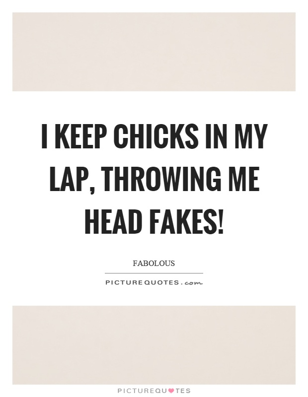 I keep chicks in my lap, throwing me head fakes! Picture Quote #1
