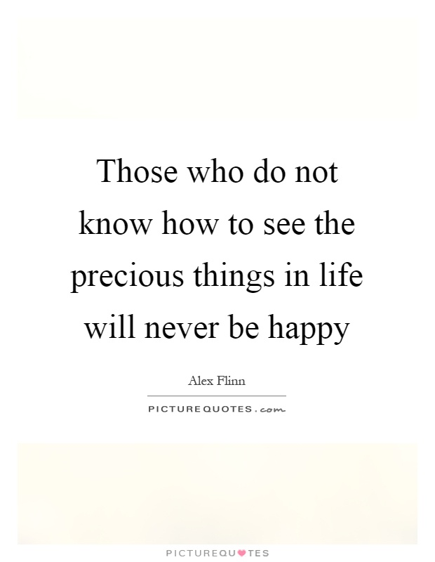 Those who do not know how to see the precious things in life will never be happy Picture Quote #1