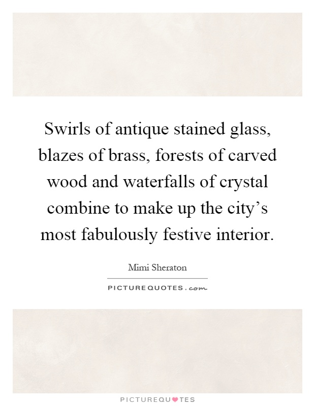 Swirls of antique stained glass, blazes of brass, forests of carved wood and waterfalls of crystal combine to make up the city's most fabulously festive interior Picture Quote #1