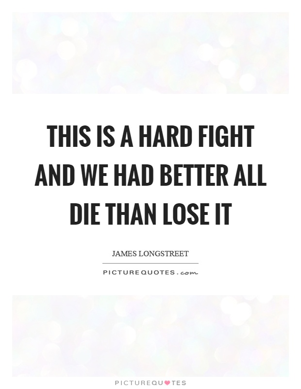 This is a hard fight and we had better all die than lose it Picture Quote #1