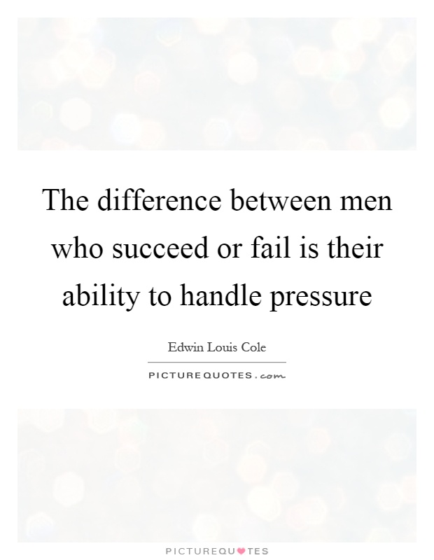 The difference between men who succeed or fail is their ability to handle pressure Picture Quote #1