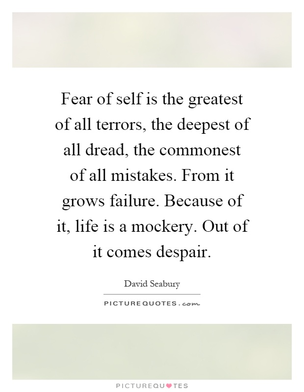 Fear of self is the greatest of all terrors, the deepest of all dread, the commonest of all mistakes. From it grows failure. Because of it, life is a mockery. Out of it comes despair Picture Quote #1