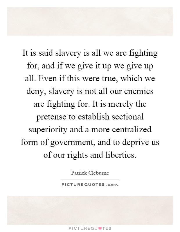 It is said slavery is all we are fighting for, and if we give it up we give up all. Even if this were true, which we deny, slavery is not all our enemies are fighting for. It is merely the pretense to establish sectional superiority and a more centralized form of government, and to deprive us of our rights and liberties Picture Quote #1