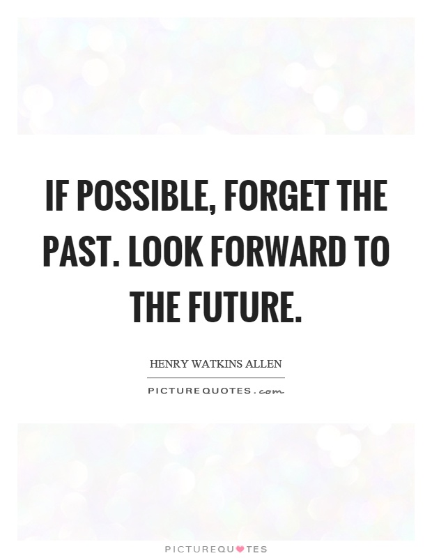 If possible, forget the past. Look forward to the future Picture Quote #1