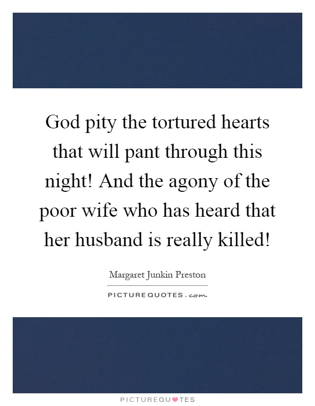 God pity the tortured hearts that will pant through this night! And the agony of the poor wife who has heard that her husband is really killed! Picture Quote #1
