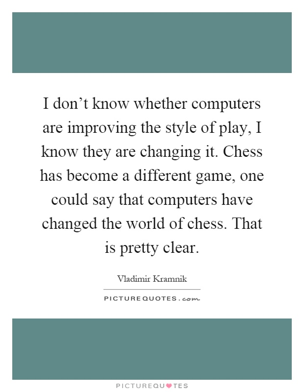 I don't know whether computers are improving the style of play, I know they are changing it. Chess has become a different game, one could say that computers have changed the world of chess. That is pretty clear Picture Quote #1