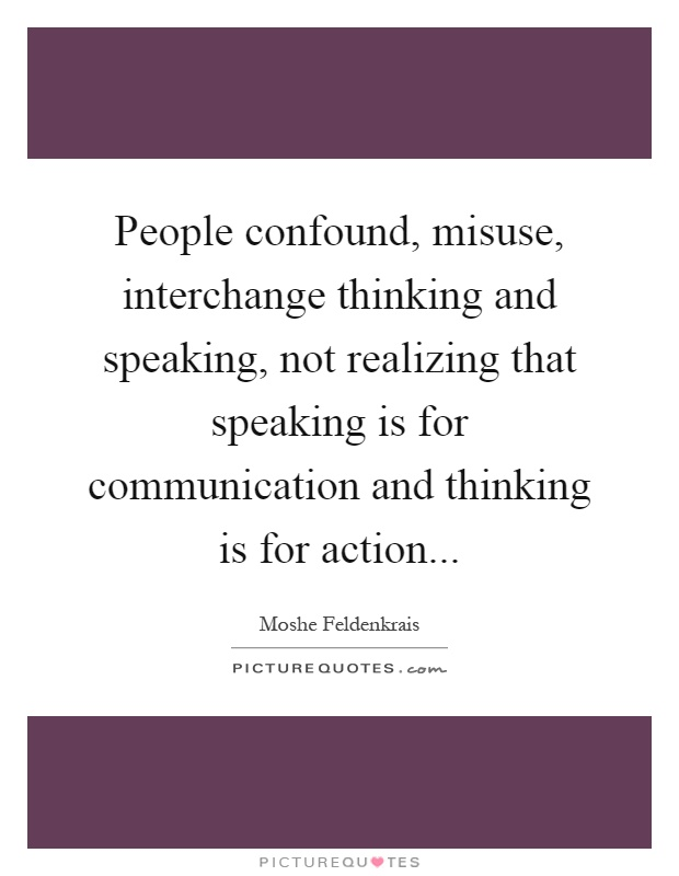 People confound, misuse, interchange thinking and speaking, not realizing that speaking is for communication and thinking is for action Picture Quote #1