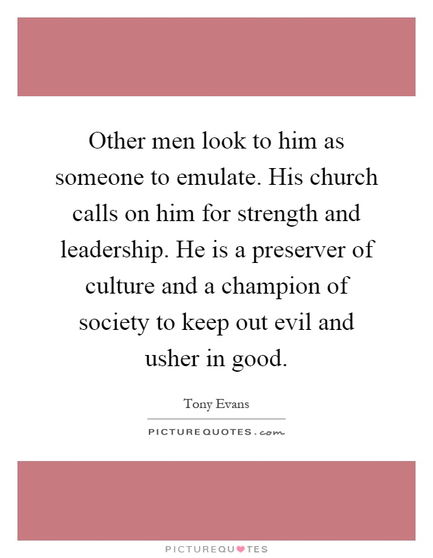 Other men look to him as someone to emulate. His church calls on him for strength and leadership. He is a preserver of culture and a champion of society to keep out evil and usher in good Picture Quote #1