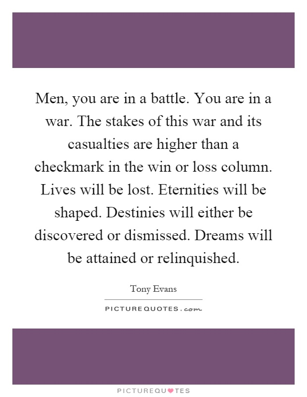 Men, you are in a battle. You are in a war. The stakes of this war and its casualties are higher than a checkmark in the win or loss column. Lives will be lost. Eternities will be shaped. Destinies will either be discovered or dismissed. Dreams will be attained or relinquished Picture Quote #1