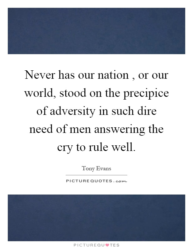 Never has our nation, or our world, stood on the precipice of adversity in such dire need of men answering the cry to rule well Picture Quote #1