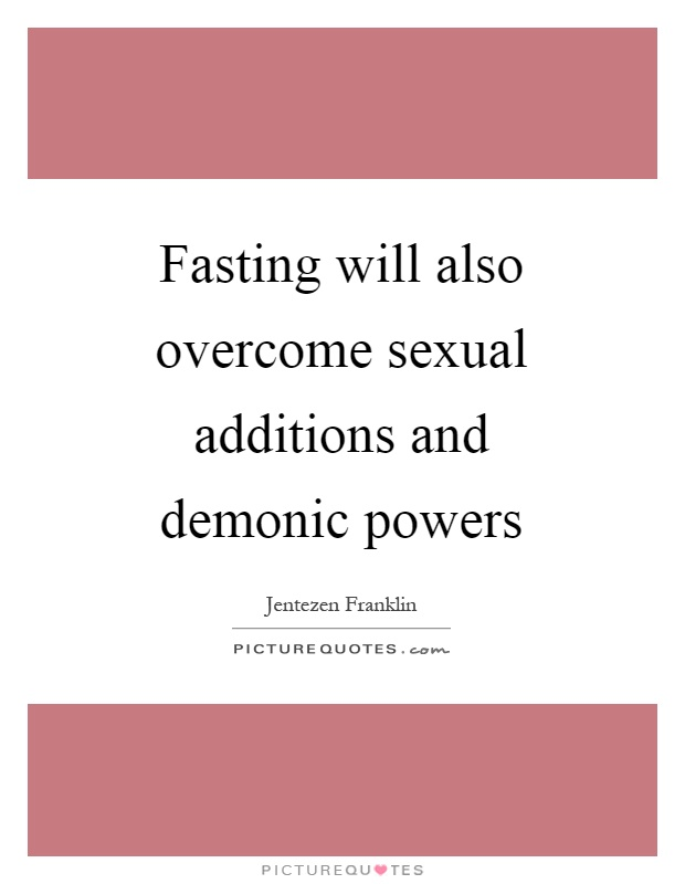 Fasting will also overcome sexual additions and demonic powers Picture Quote #1
