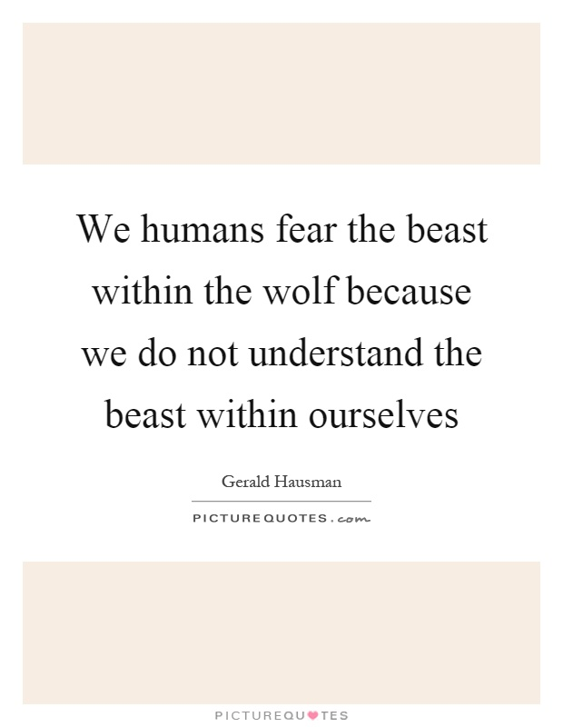 We humans fear the beast within the wolf because we do not understand the beast within ourselves Picture Quote #1