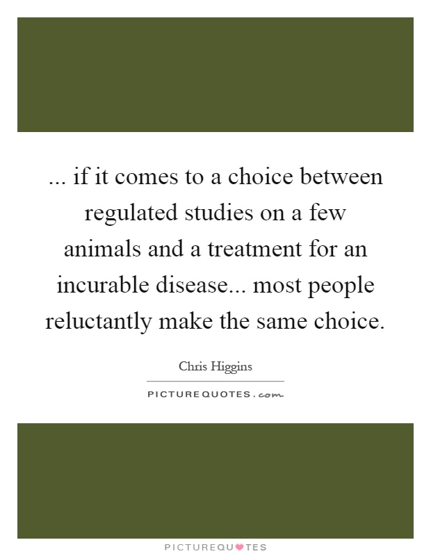 ... if it comes to a choice between regulated studies on a few animals and a treatment for an incurable disease... most people reluctantly make the same choice Picture Quote #1