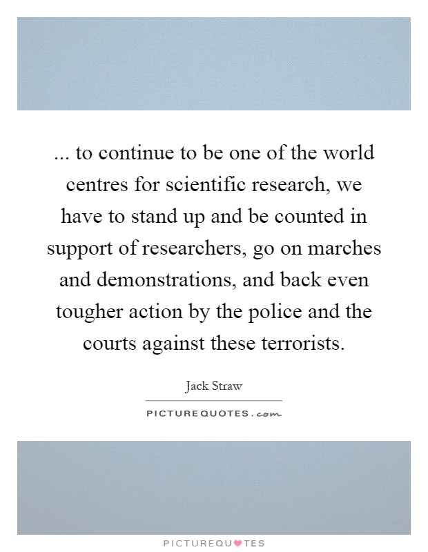 ... to continue to be one of the world centres for scientific research, we have to stand up and be counted in support of researchers, go on marches and demonstrations, and back even tougher action by the police and the courts against these terrorists Picture Quote #1