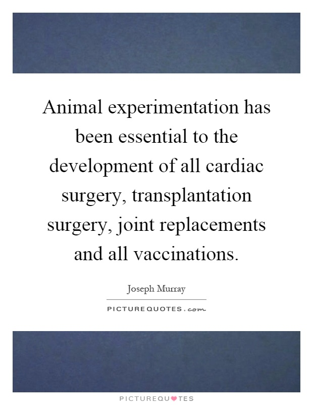 Animal experimentation has been essential to the development of all cardiac surgery, transplantation surgery, joint replacements and all vaccinations Picture Quote #1