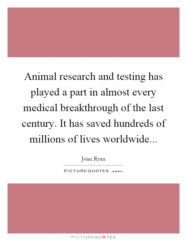 Animal research and testing has played a part in almost every medical breakthrough of the last century. It has saved hundreds of millions of lives worldwide Picture Quote #1