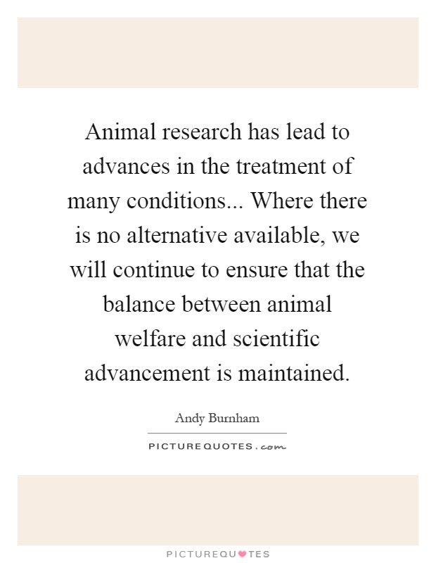 Animal research has lead to advances in the treatment of many conditions... Where there is no alternative available, we will continue to ensure that the balance between animal welfare and scientific advancement is maintained Picture Quote #1