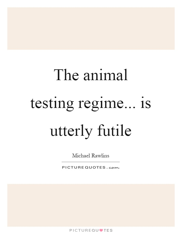 The animal testing regime... is utterly futile Picture Quote #1
