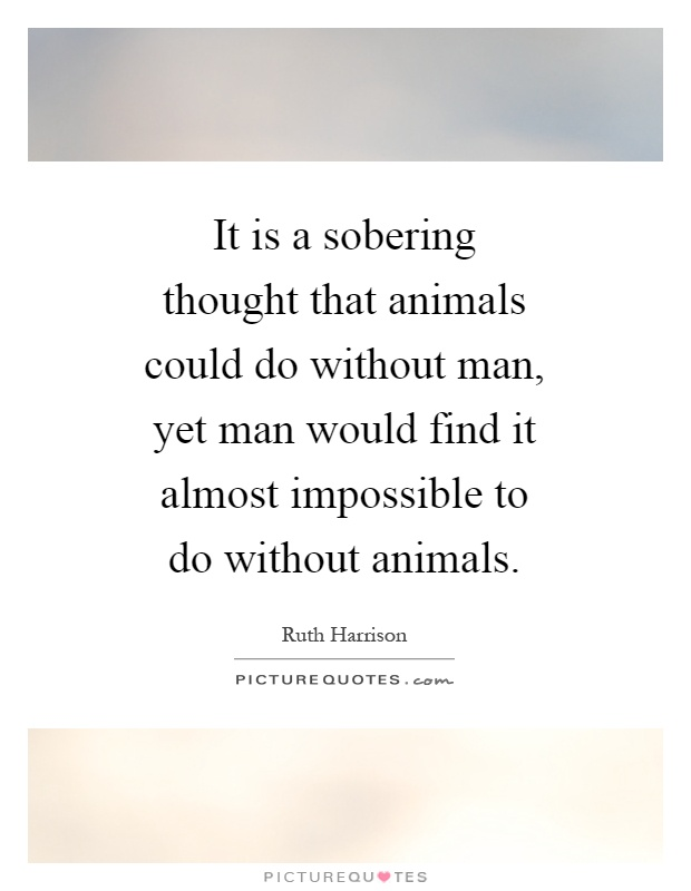 It is a sobering thought that animals could do without man, yet man would find it almost impossible to do without animals Picture Quote #1