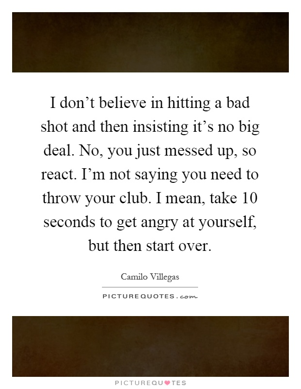 I don't believe in hitting a bad shot and then insisting it's no big deal. No, you just messed up, so react. I'm not saying you need to throw your club. I mean, take 10 seconds to get angry at yourself, but then start over Picture Quote #1