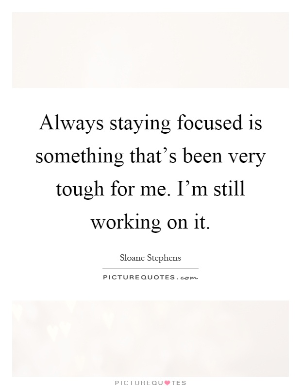 Always staying focused is something that's been very tough for me. I'm still working on it Picture Quote #1