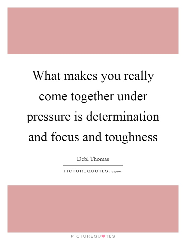 What makes you really come together under pressure is determination and focus and toughness Picture Quote #1