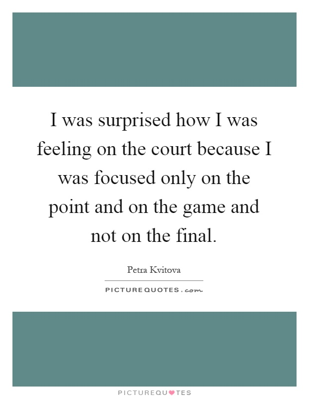I was surprised how I was feeling on the court because I was focused only on the point and on the game and not on the final Picture Quote #1