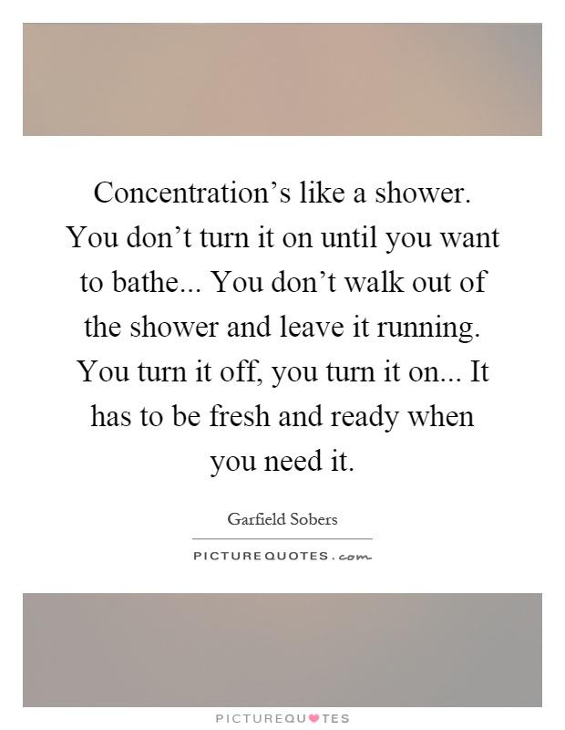 Concentration's like a shower. You don't turn it on until you want to bathe... You don't walk out of the shower and leave it running. You turn it off, you turn it on... It has to be fresh and ready when you need it Picture Quote #1