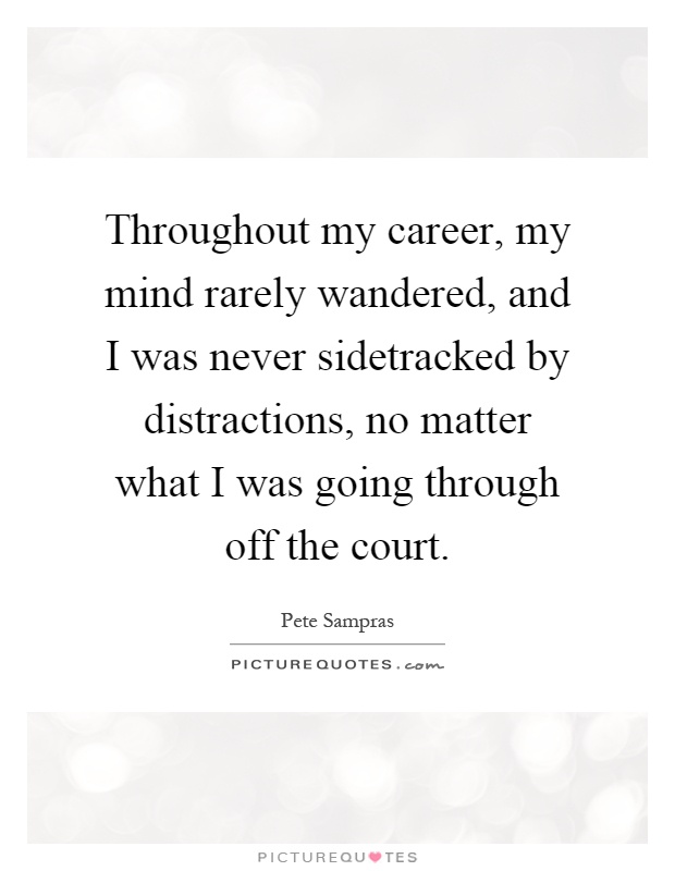 Throughout my career, my mind rarely wandered, and I was never sidetracked by distractions, no matter what I was going through off the court Picture Quote #1