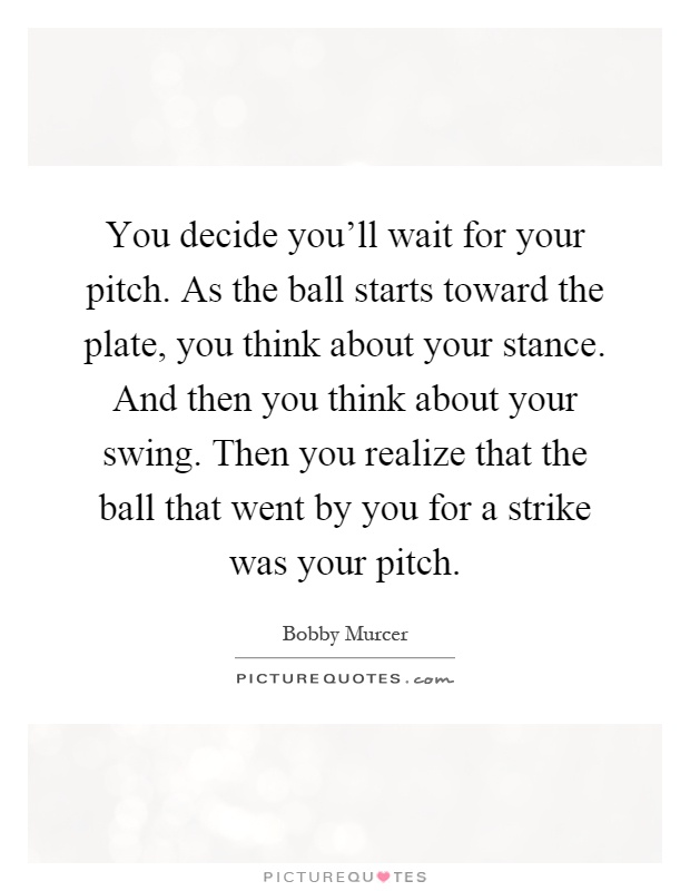 You decide you'll wait for your pitch. As the ball starts toward the plate, you think about your stance. And then you think about your swing. Then you realize that the ball that went by you for a strike was your pitch Picture Quote #1