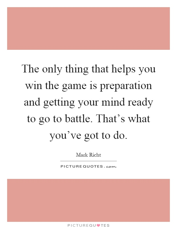 The only thing that helps you win the game is preparation and getting your mind ready to go to battle. That's what you've got to do Picture Quote #1