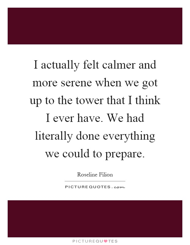 I actually felt calmer and more serene when we got up to the tower that I think I ever have. We had literally done everything we could to prepare Picture Quote #1