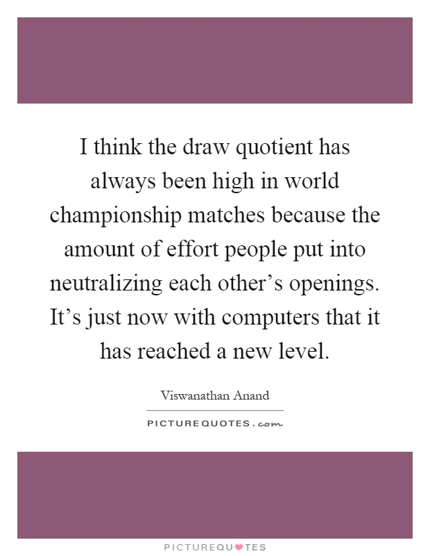 I think the draw quotient has always been high in world championship matches because the amount of effort people put into neutralizing each other's openings. It's just now with computers that it has reached a new level Picture Quote #1